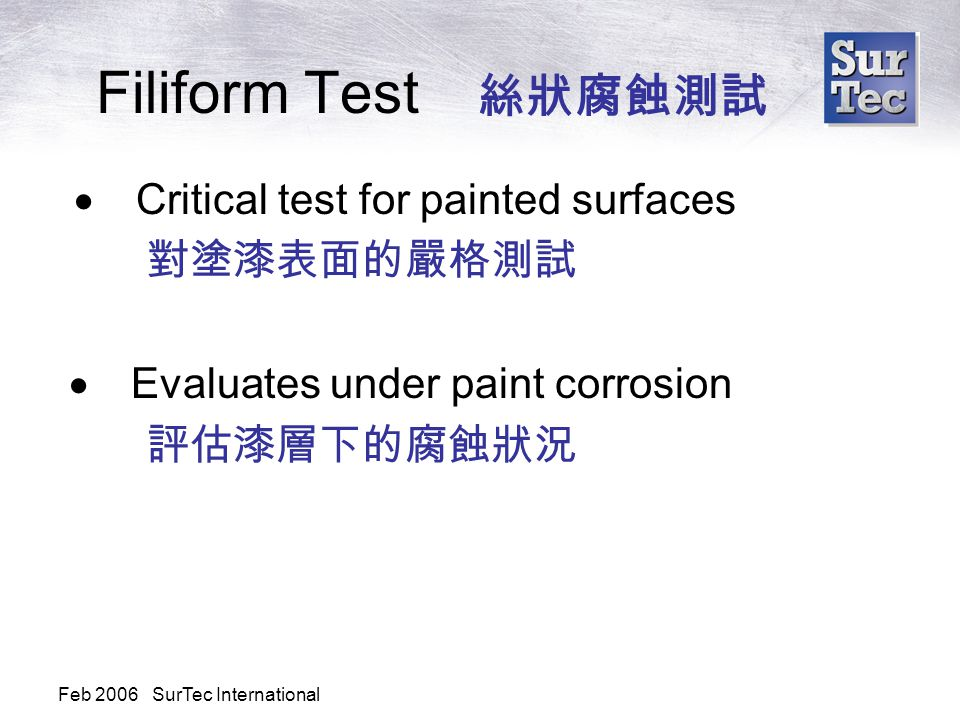 Feb 2006 SurTec International Filiform Test 絲狀腐蝕測試  Critical test for painted surfaces 對塗漆表面的嚴格測試  Evaluates under paint corrosion 評估漆層下的腐蝕狀況