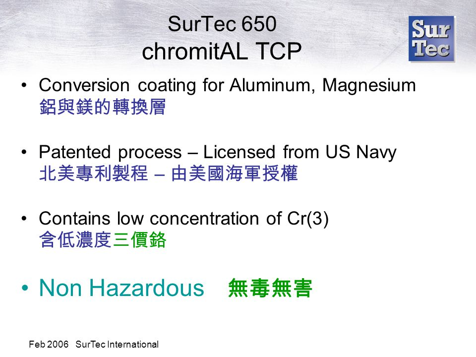 Feb 2006 SurTec International SurTec 650 chromitAL TCP Conversion coating for Aluminum, Magnesium 鋁與鎂的轉換層 Patented process – Licensed from US Navy 北美專利製程 – 由美國海軍授權 Contains low concentration of Cr(3) 含低濃度三價鉻 Non Hazardous 無毒無害