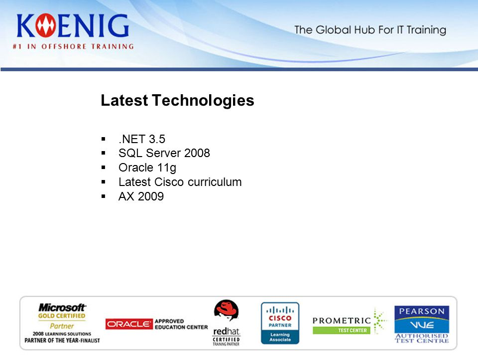 .NET 3.5  SQL Server 2008  Oracle 11g  Latest Cisco curriculum  AX 2009 Latest Technologies