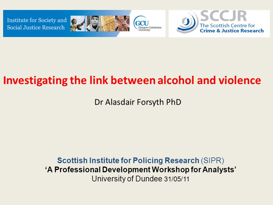 Investigating the link between alcohol and violence Dr Alasdair Forsyth PhD Scottish Institute for Policing Research (SIPR) 'A Professional Development Workshop for Analysts' University of Dundee 31/05/11