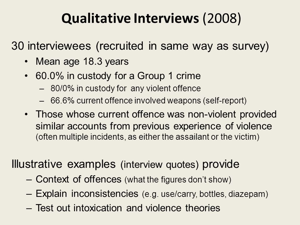 Qualitative Interviews (2008) 30 interviewees (recruited in same way as survey) Mean age 18.3 years 60.0% in custody for a Group 1 crime –80/0% in custody for any violent offence –66.6% current offence involved weapons (self-report) Those whose current offence was non-violent provided similar accounts from previous experience of violence (often multiple incidents, as either the assailant or the victim) Illustrative examples (interview quotes) provide –Context of offences (what the figures don't show) –Explain inconsistencies (e.g.
