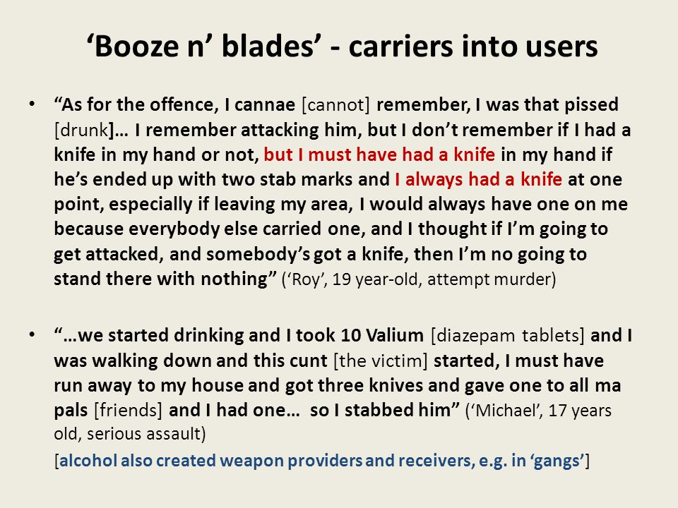 'Booze n' blades' - carriers into users As for the offence, I cannae [cannot] remember, I was that pissed [drunk]… I remember attacking him, but I don't remember if I had a knife in my hand or not, but I must have had a knife in my hand if he's ended up with two stab marks and I always had a knife at one point, especially if leaving my area, I would always have one on me because everybody else carried one, and I thought if I'm going to get attacked, and somebody's got a knife, then I'm no going to stand there with nothing ('Roy', 19 year-old, attempt murder) …we started drinking and I took 10 Valium [diazepam tablets] and I was walking down and this cunt [the victim] started, I must have run away to my house and got three knives and gave one to all ma pals [friends] and I had one… so I stabbed him ('Michael', 17 years old, serious assault) [alcohol also created weapon providers and receivers, e.g.