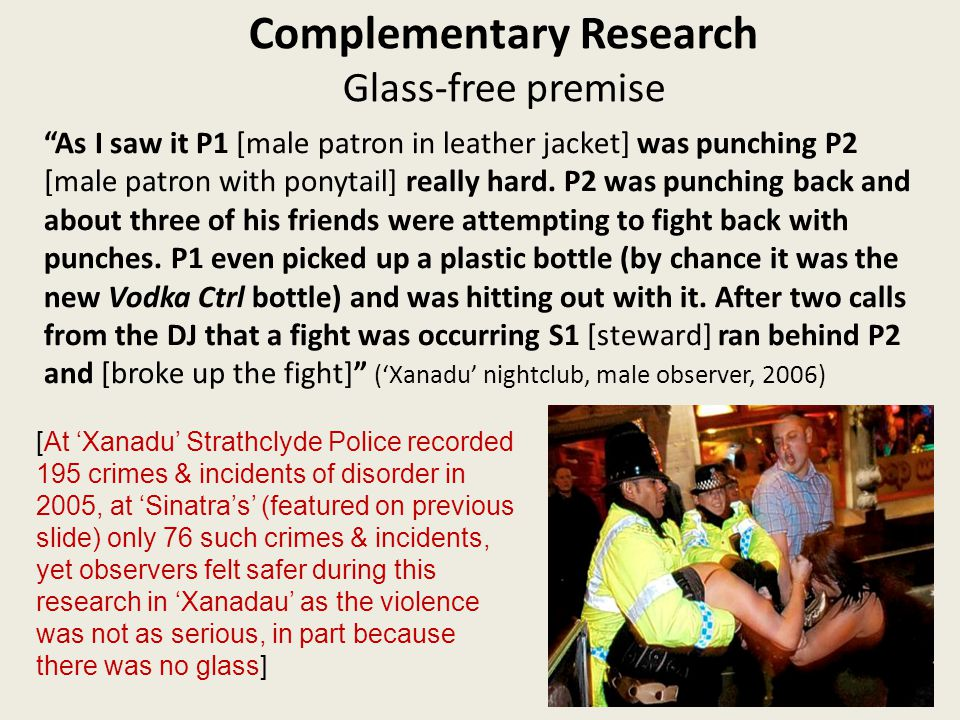 Complementary Research Glass-free premise As I saw it P1 [male patron in leather jacket] was punching P2 [male patron with ponytail] really hard.
