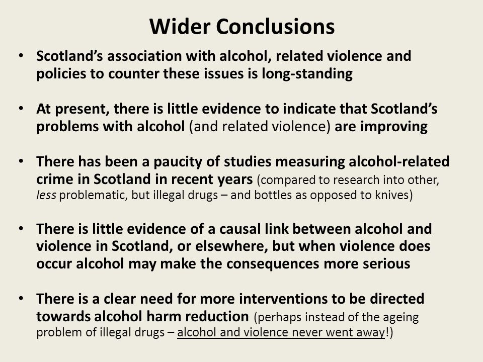Wider Conclusions Scotland's association with alcohol, related violence and policies to counter these issues is long-standing At present, there is little evidence to indicate that Scotland's problems with alcohol (and related violence) are improving There has been a paucity of studies measuring alcohol-related crime in Scotland in recent years (compared to research into other, less problematic, but illegal drugs – and bottles as opposed to knives) There is little evidence of a causal link between alcohol and violence in Scotland, or elsewhere, but when violence does occur alcohol may make the consequences more serious There is a clear need for more interventions to be directed towards alcohol harm reduction (perhaps instead of the ageing problem of illegal drugs – alcohol and violence never went away!)