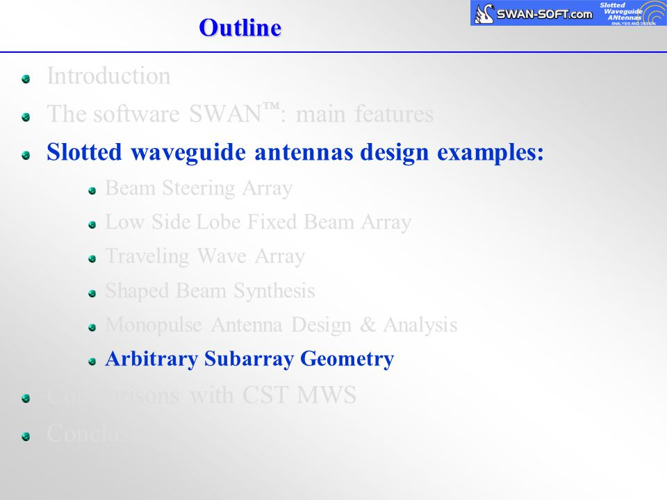 Outline Introduction The software SWAN ™ : main features Slotted waveguide antennas design examples: Beam Steering Array Low Side Lobe Fixed Beam Arra
