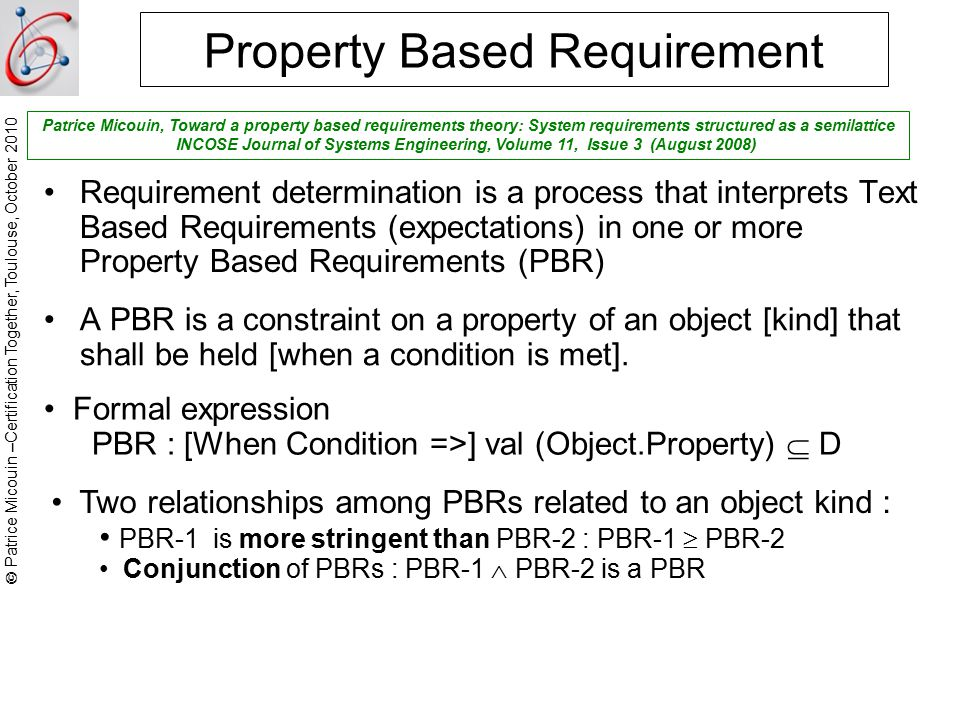  Patrice Micouin –Certification Together, Toulouse, October 2010 Property Based Requirement A PBR is a constraint on a property of an object [kind] that shall be held [when a condition is met].