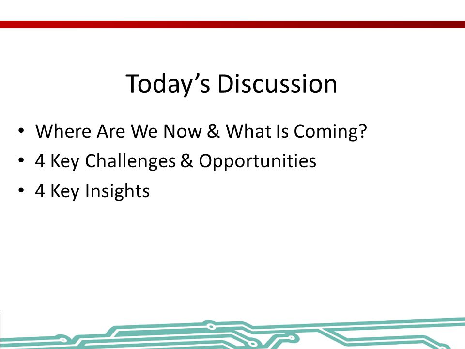 Today's Discussion Where Are We Now & What Is Coming? 4 Key Challenges & Opportunities 4 Key Insights