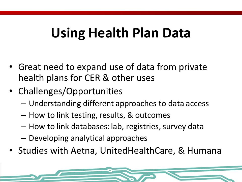 Using Health Plan Data Great need to expand use of data from private health plans for CER & other uses Challenges/Opportunities – Understanding differ