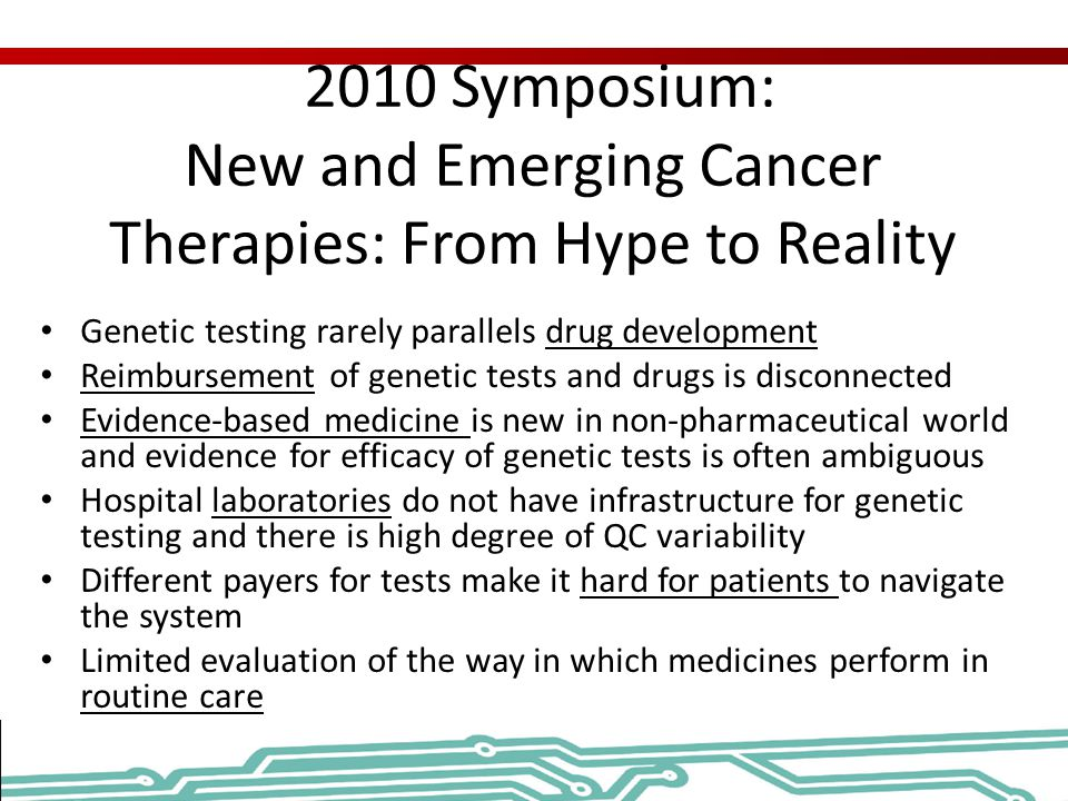 2010 Symposium: New and Emerging Cancer Therapies: From Hype to Reality Genetic testing rarely parallels drug development Reimbursement of genetic tes