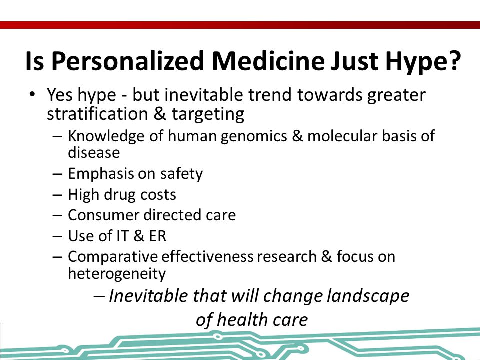 Is Personalized Medicine Just Hype? Yes hype - but inevitable trend towards greater stratification & targeting – Knowledge of human genomics & molecul
