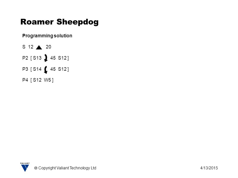 4/13/2015  Copyright Valiant Technology Ltd Roamer Sheepdog Programming solution S 12 20 P2 [ S13 45 S12 ] P3 [ S14 45 S12 ] P4 [ S12 W5 ]