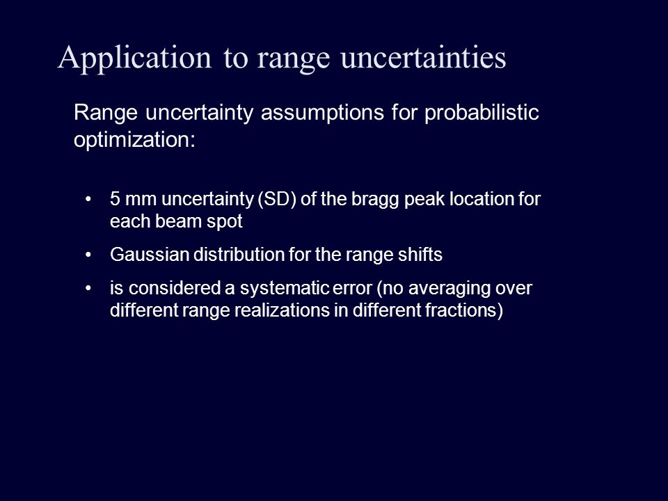 Application to range uncertainties Range uncertainty assumptions for probabilistic optimization: 5 mm uncertainty (SD) of the bragg peak location for each beam spot Gaussian distribution for the range shifts is considered a systematic error (no averaging over different range realizations in different fractions)
