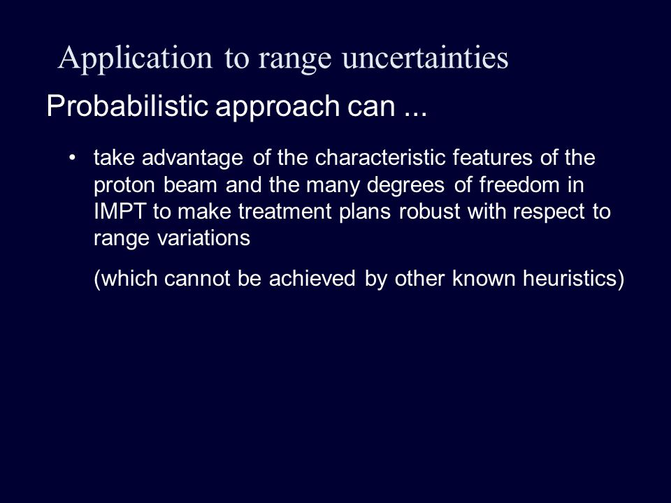 Application to range uncertainties take advantage of the characteristic features of the proton beam and the many degrees of freedom in IMPT to make treatment plans robust with respect to range variations (which cannot be achieved by other known heuristics) Probabilistic approach can...