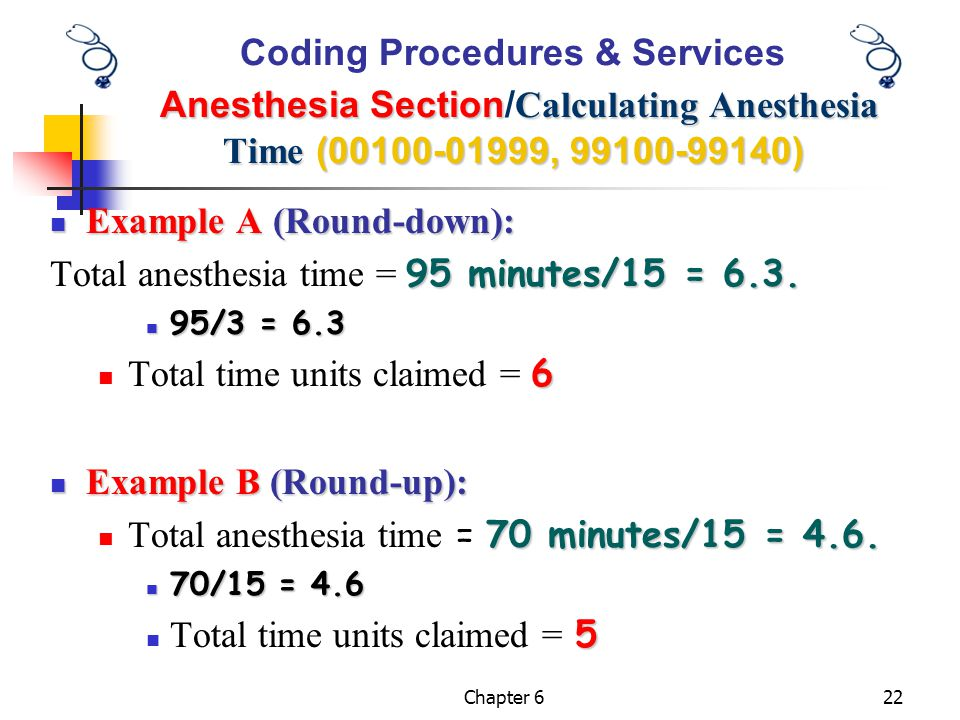 Chapter 622 Example A (Round-down): Example A (Round-down): 95 minutes/15 = 6.3. Total anesthesia time = 95 minutes/15 = 6.3. 95/3 = 6.3 95/3 = 6.3 6