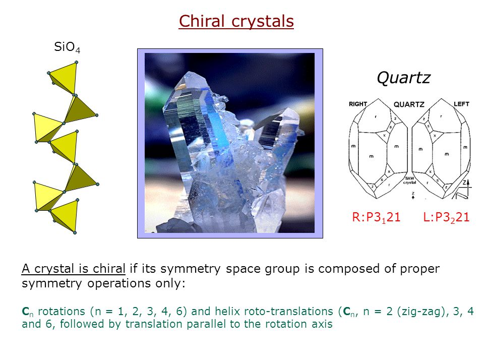 Chiral crystals R:P3 1 21 L:P3 2 21 Quartz SiO 4 A crystal is chiral if its symmetry space group is composed of proper symmetry operations only: C n r