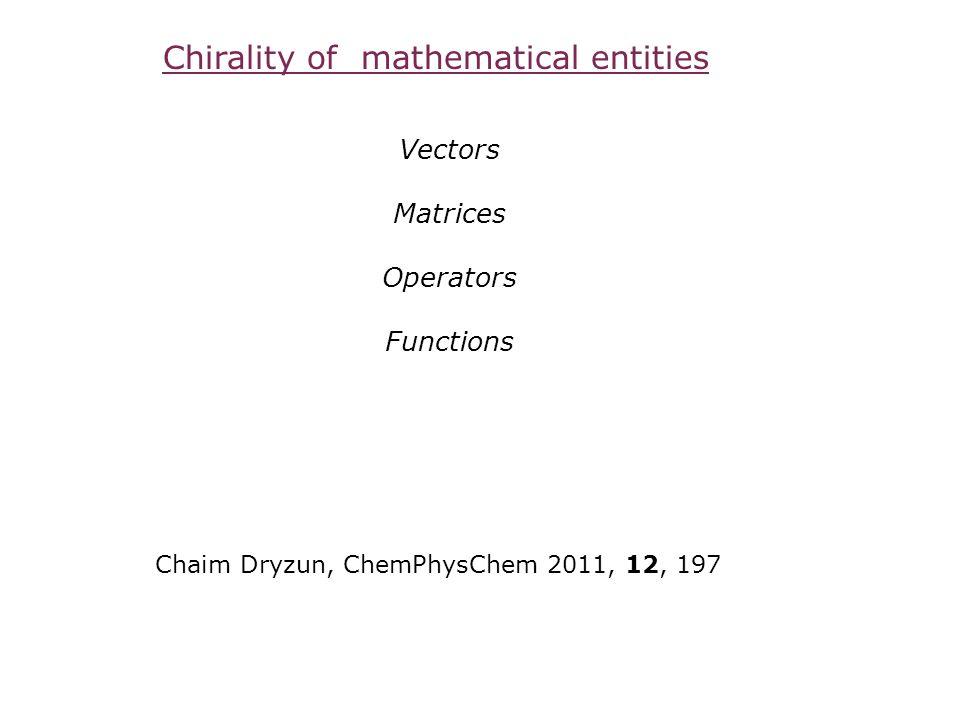 Chirality of mathematical entities Vectors Matrices Operators Functions Chaim Dryzun, ChemPhysChem 2011, 12, 197