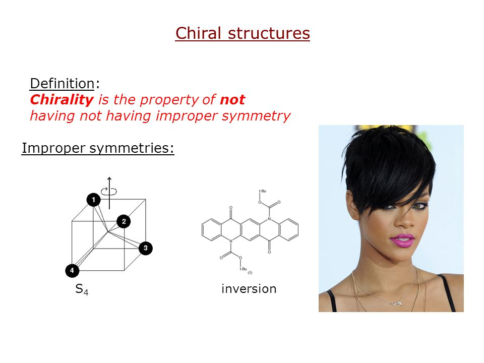 Definition: Chirality is the property of not having not having improper symmetry Chiral structures Improper symmetries: S 4 inversion