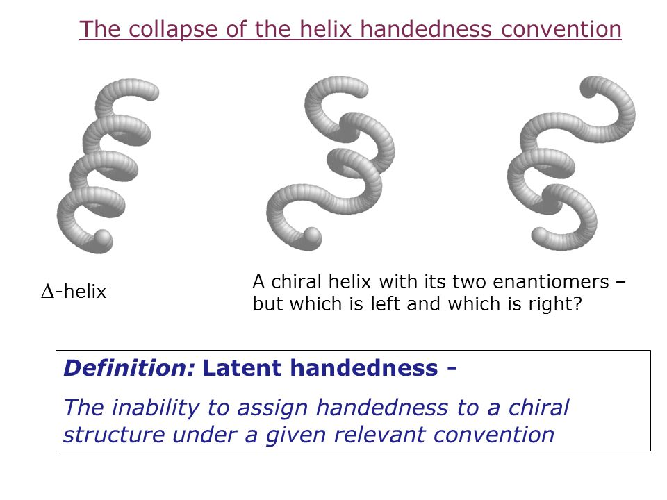 Definition: Latent handedness - The inability to assign handedness to a chiral structure under a given relevant convention  -helix A chiral helix wit