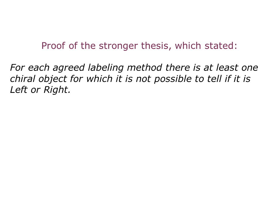 Proof of the stronger thesis, which stated: For each agreed labeling method there is at least one chiral object for which it is not possible to tell i