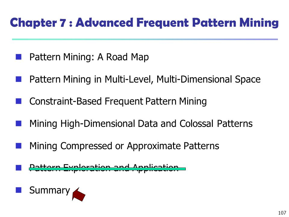 107 Chapter 7 : Advanced Frequent Pattern Mining Pattern Mining: A Road Map Pattern Mining in Multi-Level, Multi-Dimensional Space Constraint-Based Fr