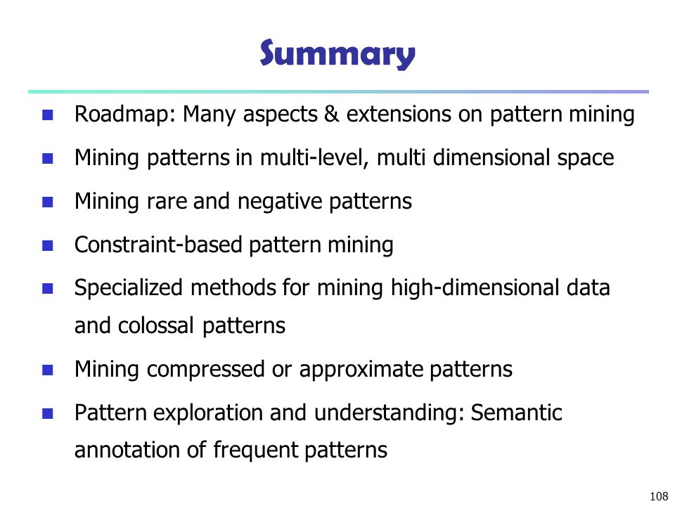 108 Summary Roadmap: Many aspects & extensions on pattern mining Mining patterns in multi-level, multi dimensional space Mining rare and negative patt