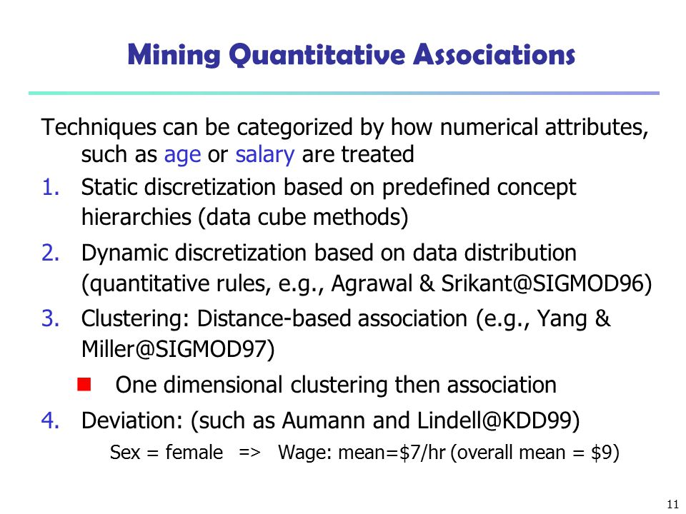 11 Mining Quantitative Associations Techniques can be categorized by how numerical attributes, such as age or salary are treated 1.Static discretizati