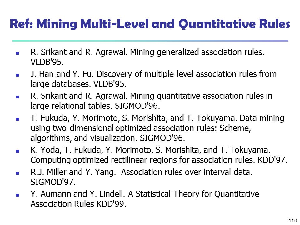 110 Ref: Mining Multi-Level and Quantitative Rules R. Srikant and R. Agrawal. Mining generalized association rules. VLDB'95. J. Han and Y. Fu. Discove