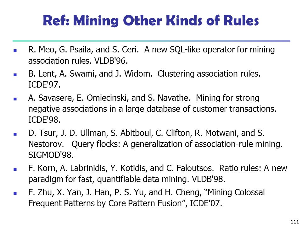 111 Ref: Mining Other Kinds of Rules R. Meo, G. Psaila, and S. Ceri. A new SQL-like operator for mining association rules. VLDB'96. B. Lent, A. Swami,