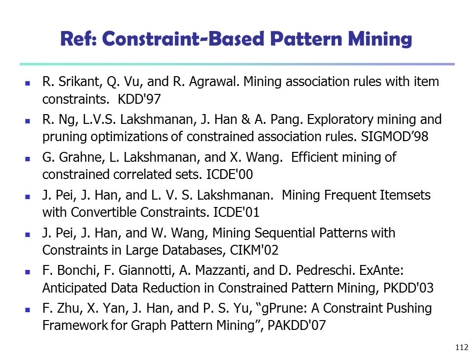 112 Ref: Constraint-Based Pattern Mining R. Srikant, Q. Vu, and R. Agrawal. Mining association rules with item constraints. KDD'97 R. Ng, L.V.S. Laksh