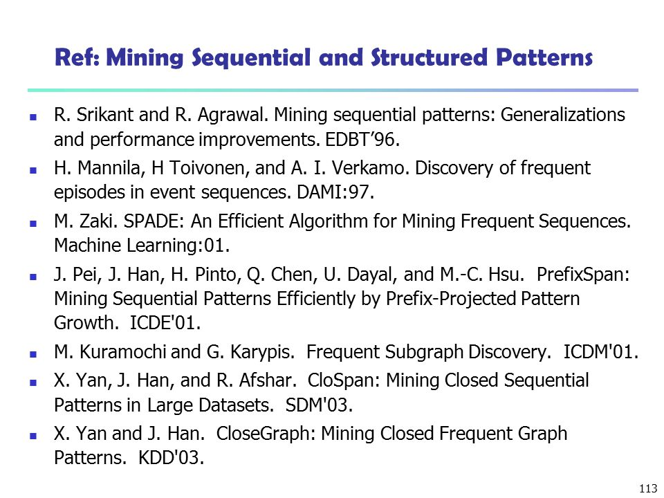 113 Ref: Mining Sequential and Structured Patterns R. Srikant and R. Agrawal. Mining sequential patterns: Generalizations and performance improvements