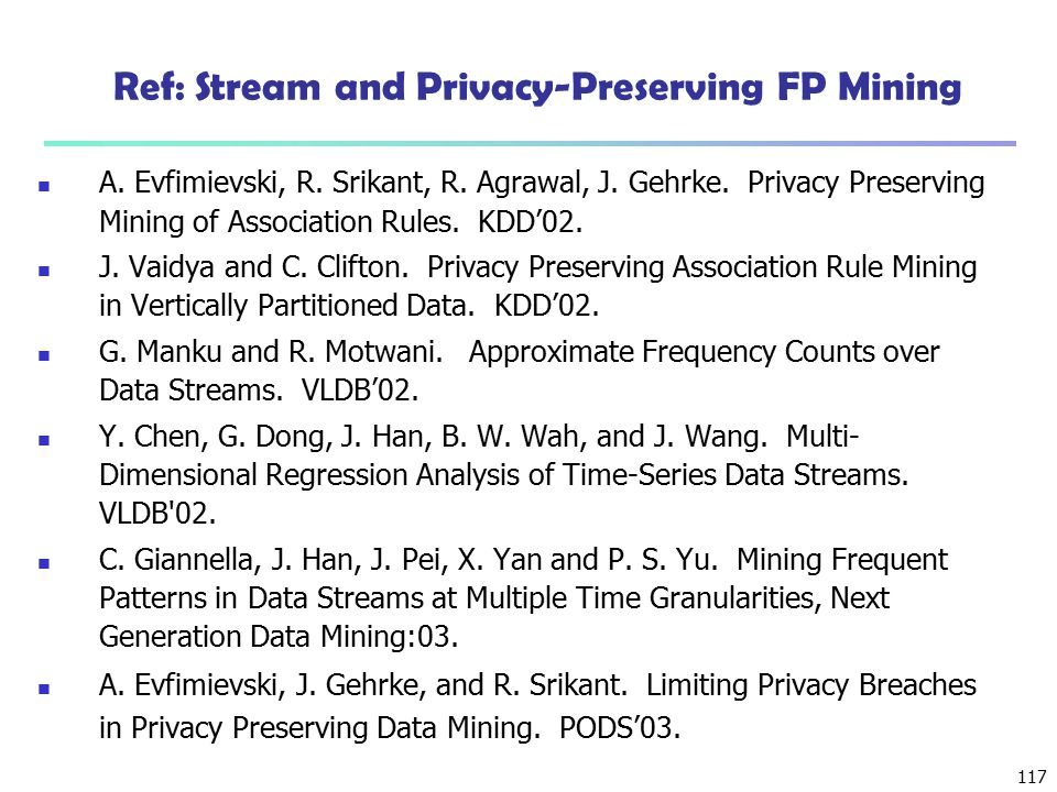 117 Ref: Stream and Privacy-Preserving FP Mining A. Evfimievski, R. Srikant, R. Agrawal, J. Gehrke. Privacy Preserving Mining of Association Rules. KD