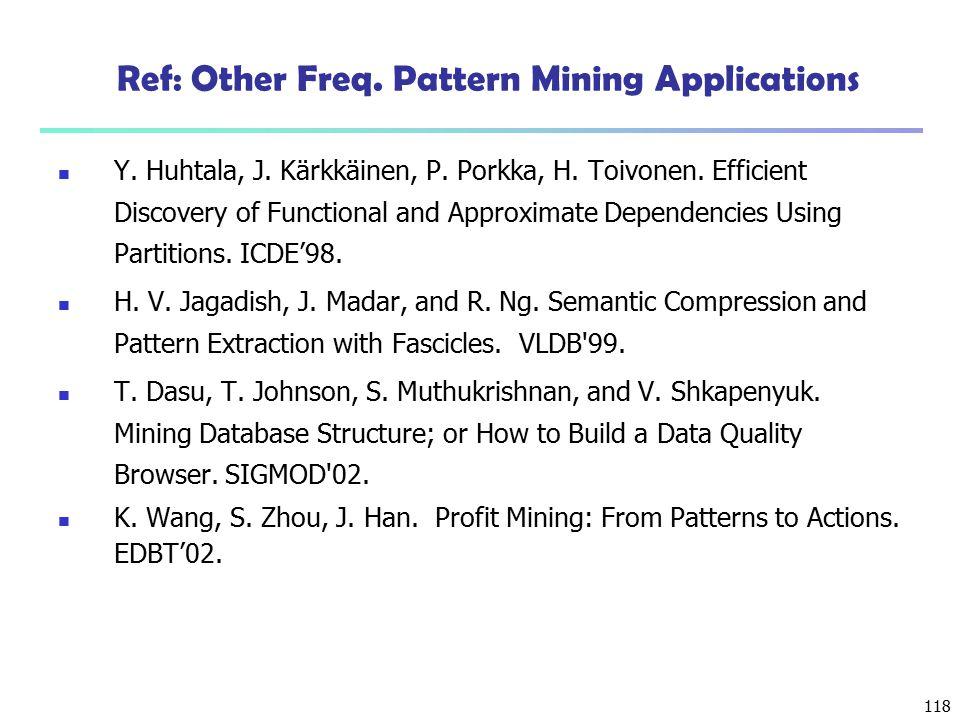 118 Ref: Other Freq. Pattern Mining Applications Y. Huhtala, J. Kärkkäinen, P. Porkka, H. Toivonen. Efficient Discovery of Functional and Approximate