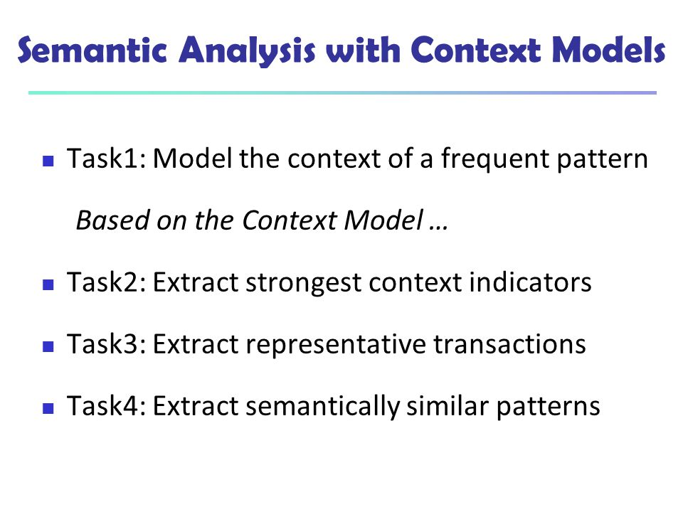 Semantic Analysis with Context Models Task1: Model the context of a frequent pattern Based on the Context Model … Task2: Extract strongest context ind