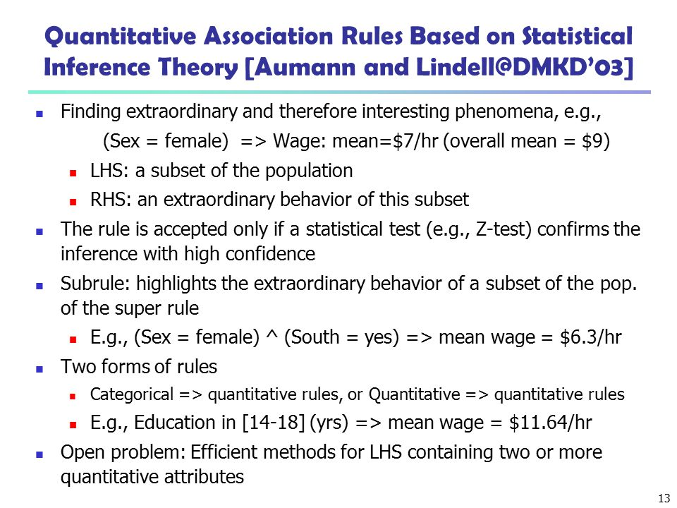 13 Quantitative Association Rules Based on Statistical Inference Theory [Aumann and Lindell@DMKD'03] Finding extraordinary and therefore interesting p