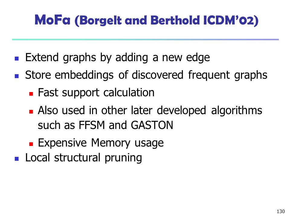 130 MoFa (Borgelt and Berthold ICDM'02) Extend graphs by adding a new edge Store embeddings of discovered frequent graphs Fast support calculation Als
