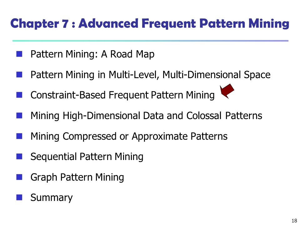 18 Chapter 7 : Advanced Frequent Pattern Mining Pattern Mining: A Road Map Pattern Mining in Multi-Level, Multi-Dimensional Space Constraint-Based Fre