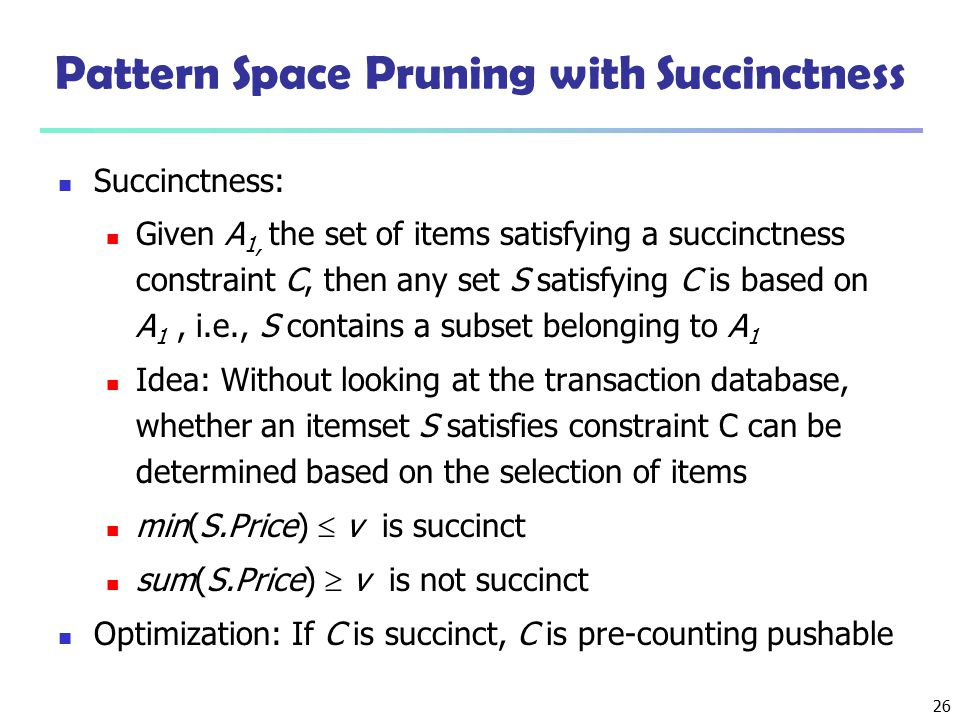26 Pattern Space Pruning with Succinctness Succinctness: Given A 1, the set of items satisfying a succinctness constraint C, then any set S satisfying
