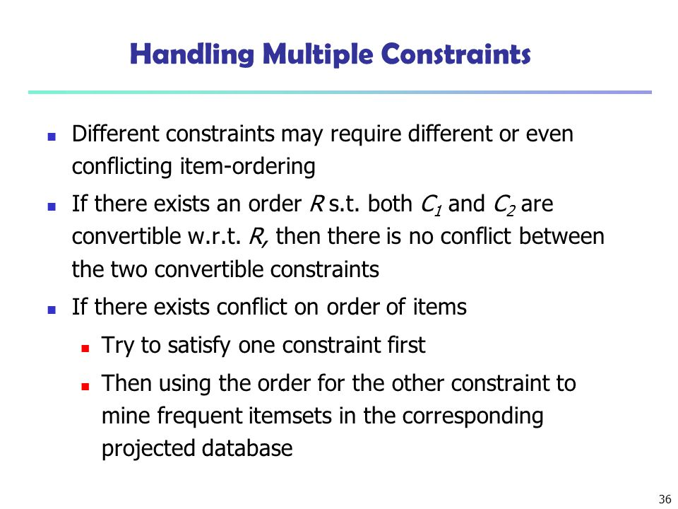 36 Handling Multiple Constraints Different constraints may require different or even conflicting item-ordering If there exists an order R s.t. both C
