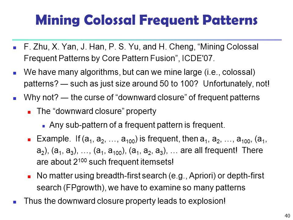 """40 Mining Colossal Frequent Patterns F. Zhu, X. Yan, J. Han, P. S. Yu, and H. Cheng, """"Mining Colossal Frequent Patterns by Core Pattern Fusion"""", ICDE'"""