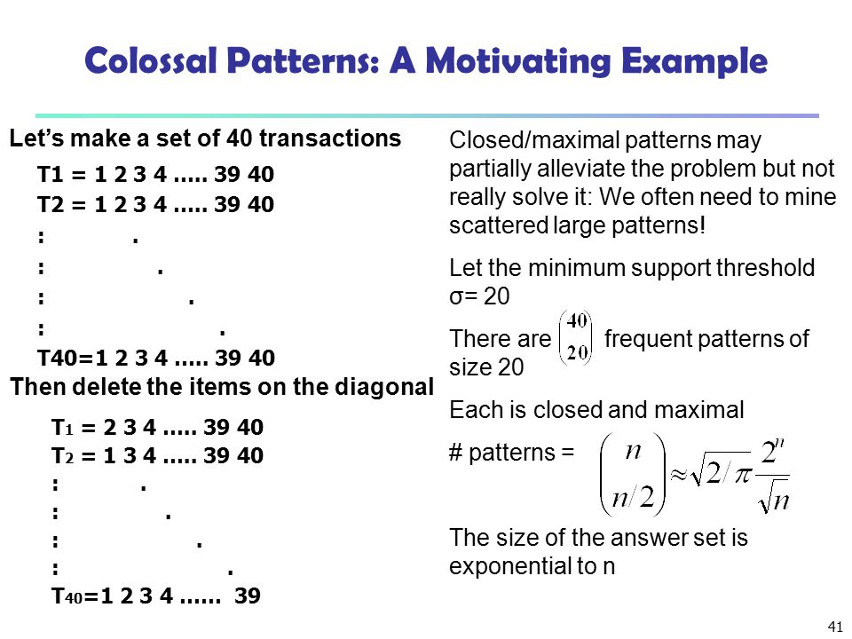 41 Closed/maximal patterns may partially alleviate the problem but not really solve it: We often need to mine scattered large patterns! Let the minimu