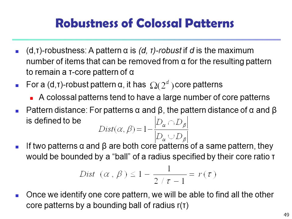 49 Robustness of Colossal Patterns (d,τ)-robustness: A pattern α is (d, τ)-robust if d is the maximum number of items that can be removed from α for t