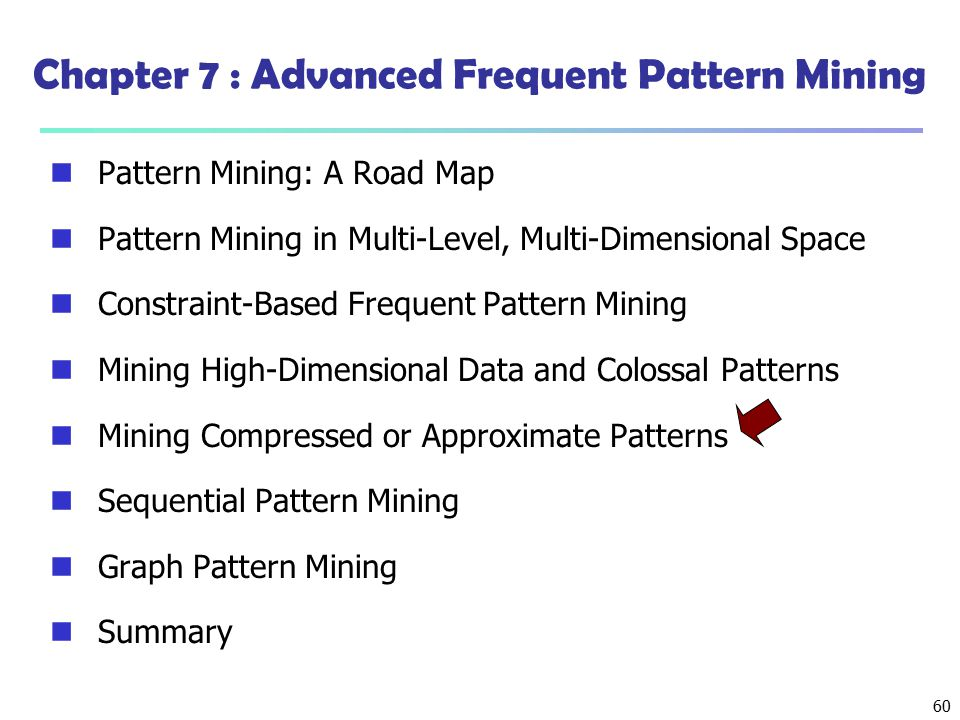 60 Chapter 7 : Advanced Frequent Pattern Mining Pattern Mining: A Road Map Pattern Mining in Multi-Level, Multi-Dimensional Space Constraint-Based Fre