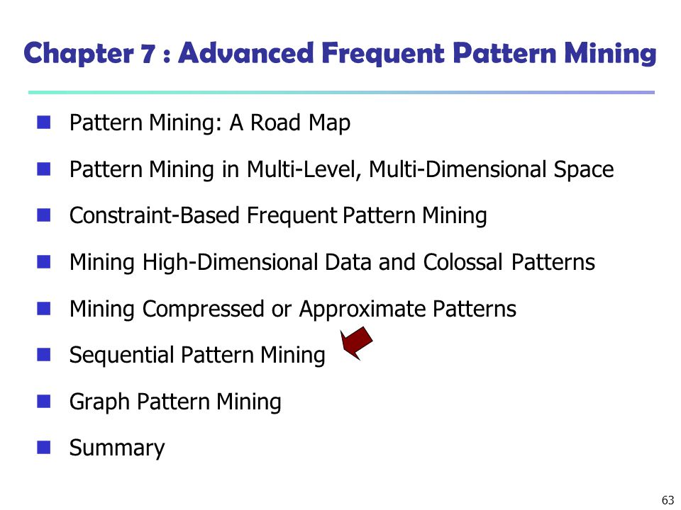 63 Chapter 7 : Advanced Frequent Pattern Mining Pattern Mining: A Road Map Pattern Mining in Multi-Level, Multi-Dimensional Space Constraint-Based Fre