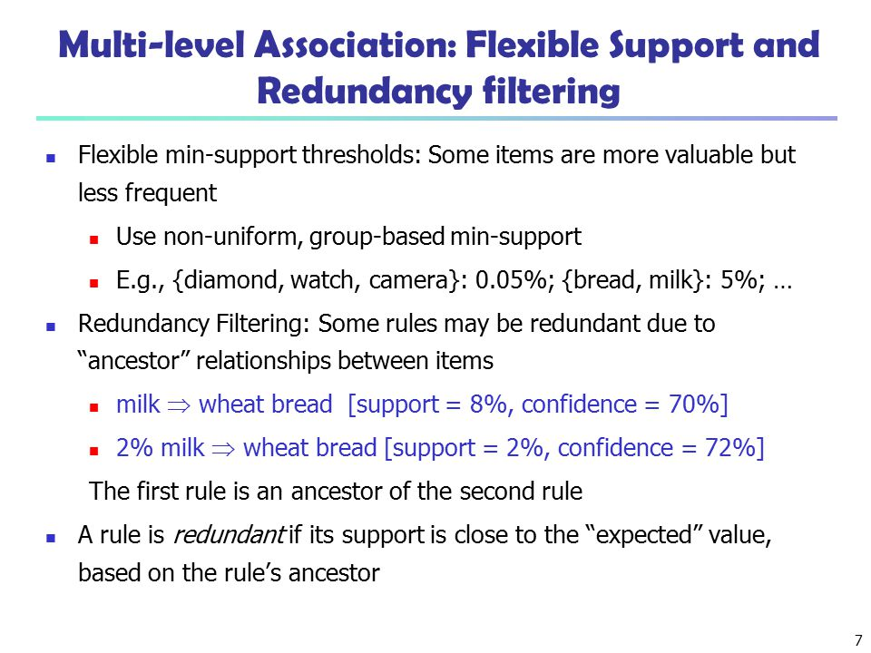 7 Multi-level Association: Flexible Support and Redundancy filtering Flexible min-support thresholds: Some items are more valuable but less frequent U