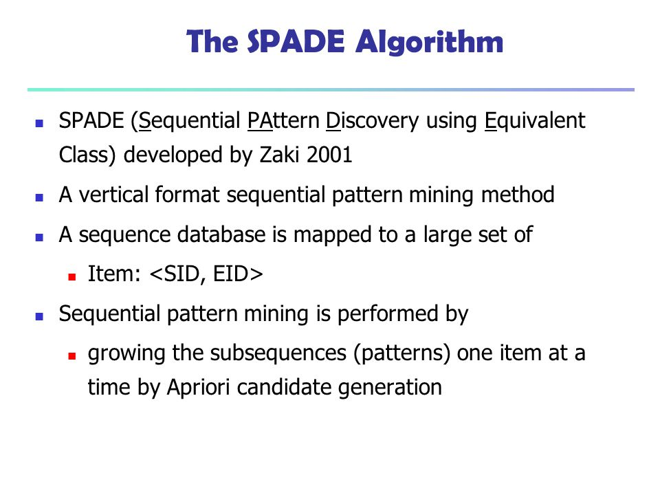 The SPADE Algorithm SPADE (Sequential PAttern Discovery using Equivalent Class) developed by Zaki 2001 A vertical format sequential pattern mining met