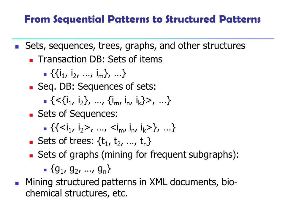 From Sequential Patterns to Structured Patterns Sets, sequences, trees, graphs, and other structures Transaction DB: Sets of items {{i 1, i 2, …, i m