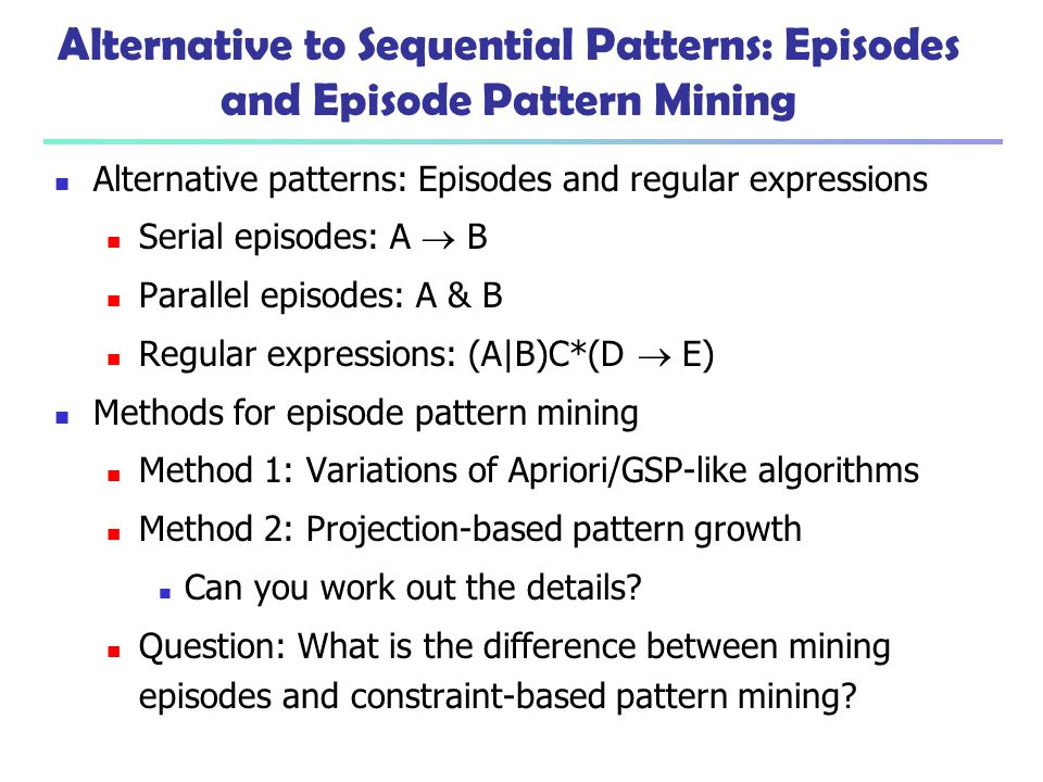 Alternative to Sequential Patterns: Episodes and Episode Pattern Mining Alternative patterns: Episodes and regular expressions Serial episodes: A  B