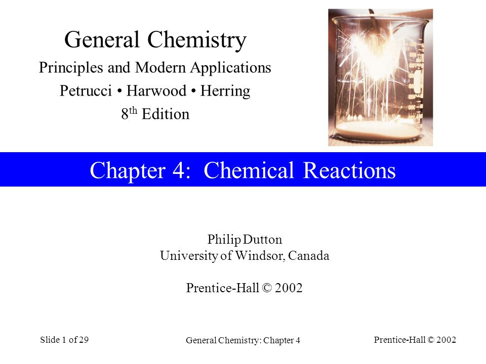 Prentice-Hall © 2002 General Chemistry: Chapter 4 Slide 1 of 29 Philip Dutton University of Windsor, Canada Prentice-Hall © 2002 Chapter 4: Chemical Reactions General Chemistry Principles and Modern Applications Petrucci Harwood Herring 8 th Edition