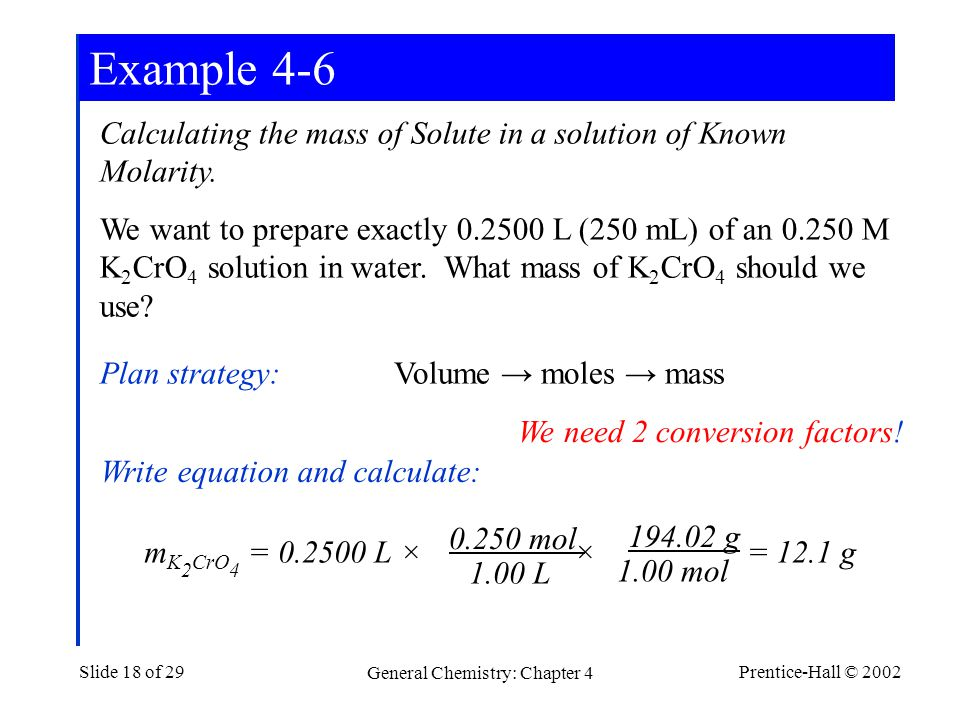 Prentice-Hall © 2002 General Chemistry: Chapter 4 Slide 18 of 29 Calculating the mass of Solute in a solution of Known Molarity.
