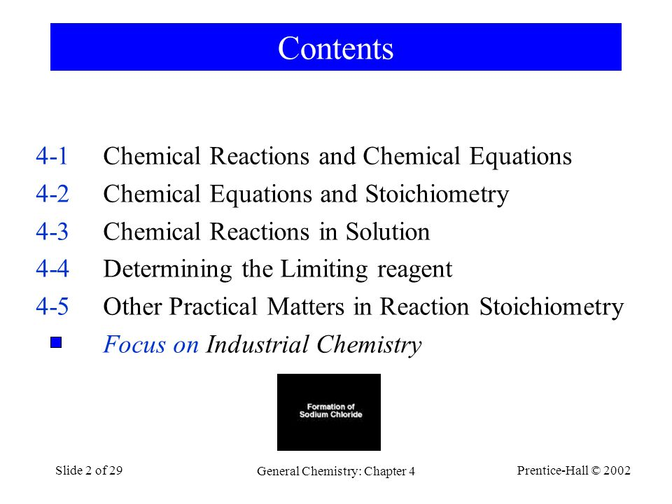 Prentice-Hall © 2002 General Chemistry: Chapter 4 Slide 2 of 29 Contents 4-1Chemical Reactions and Chemical Equations 4-2Chemical Equations and Stoichiometry 4-3Chemical Reactions in Solution 4-4Determining the Limiting reagent 4-5Other Practical Matters in Reaction Stoichiometry Focus on Industrial Chemistry